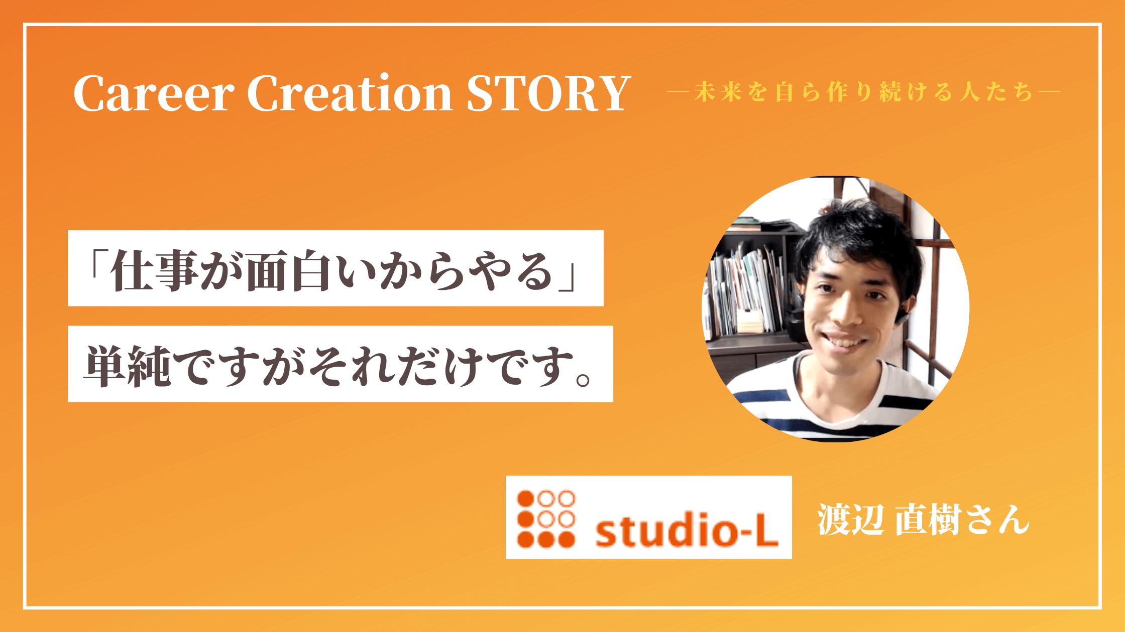 Career Creation STORY #10:studio-L 渡辺直樹さん